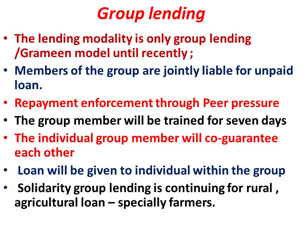 Group lending The lending modality is only group lending /Grameen model until recently ; Members of the group are jointly liable for unpaid loan.