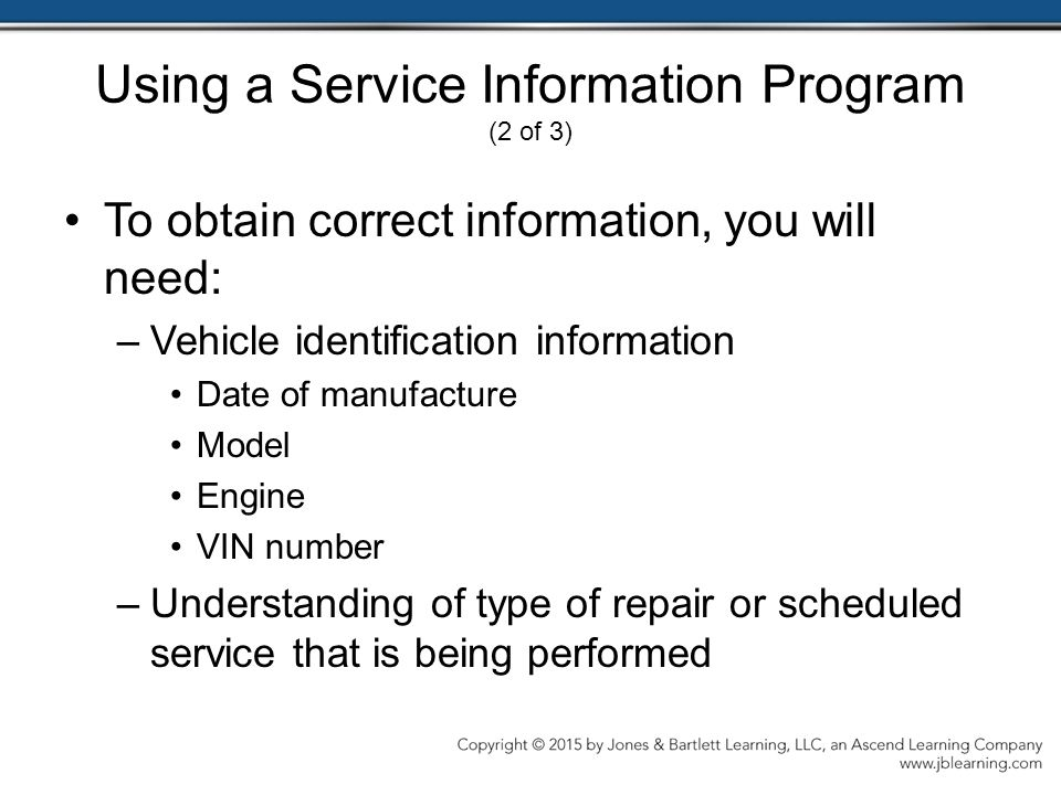 Using a Service Information Program (2 of 3) To obtain correct information, you will need: –Vehicle identification information Date of manufacture Model Engine VIN number –Understanding of type of repair or scheduled service that is being performed