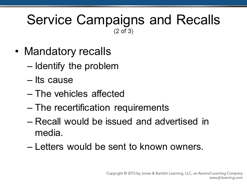 Service Campaigns and Recalls (2 of 3) Mandatory recalls –Identify the problem –Its cause –The vehicles affected –The recertification requirements –Recall would be issued and advertised in media.