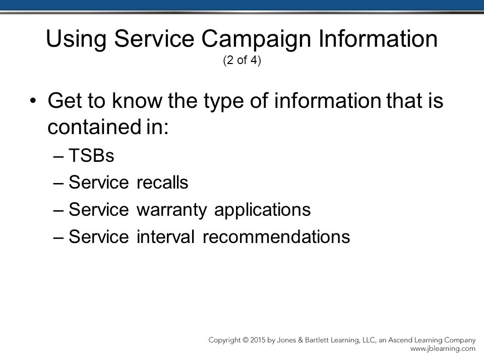Using Service Campaign Information (2 of 4) Get to know the type of information that is contained in: –TSBs –Service recalls –Service warranty applications –Service interval recommendations