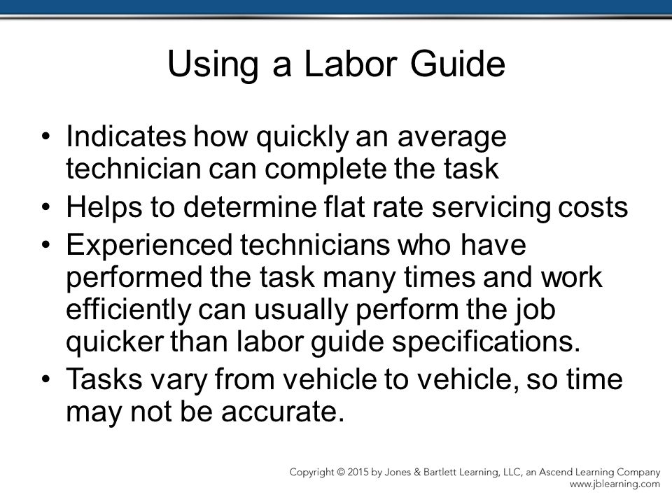 Using a Labor Guide Indicates how quickly an average technician can complete the task Helps to determine flat rate servicing costs Experienced technicians who have performed the task many times and work efficiently can usually perform the job quicker than labor guide specifications.