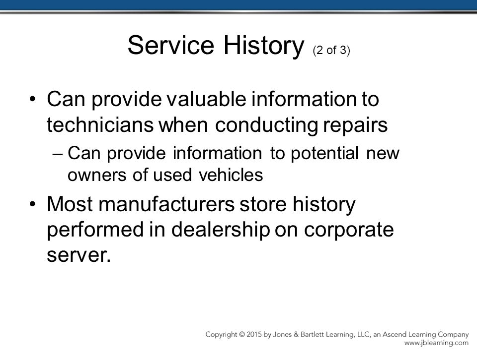 Service History (2 of 3) Can provide valuable information to technicians when conducting repairs –Can provide information to potential new owners of used vehicles Most manufacturers store history performed in dealership on corporate server.