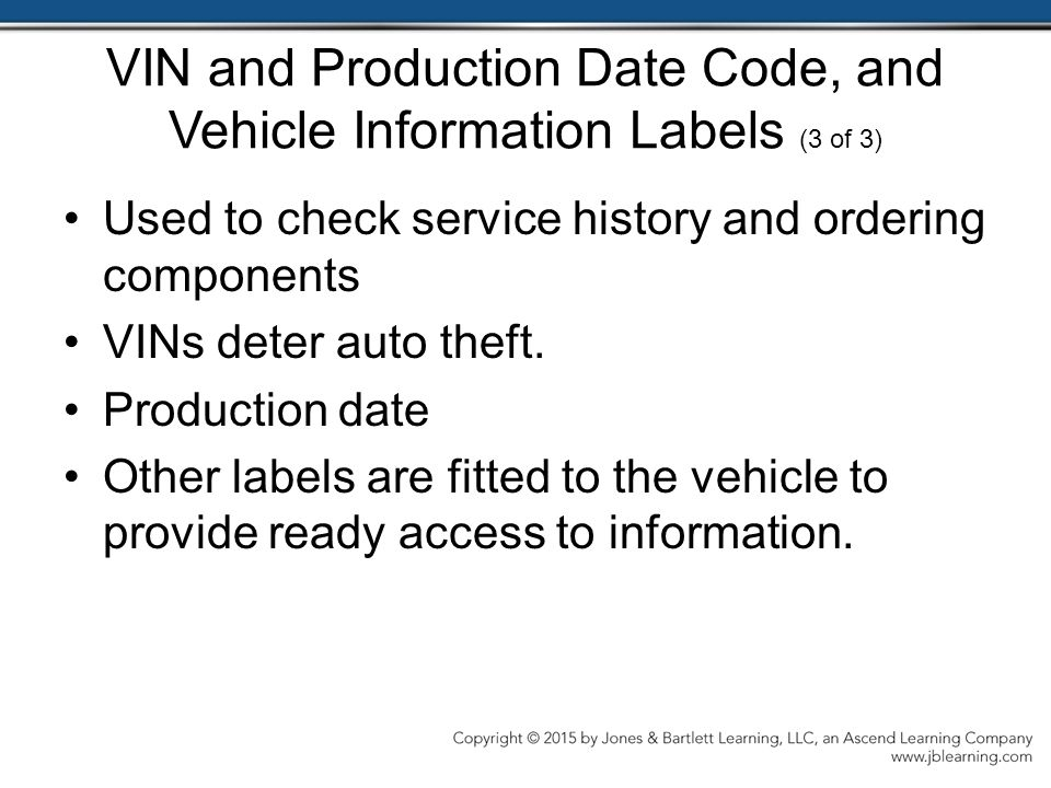 VIN and Production Date Code, and Vehicle Information Labels (3 of 3) Used to check service history and ordering components VINs deter auto theft.