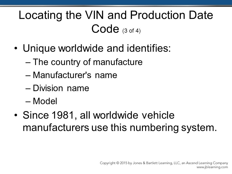 Locating the VIN and Production Date Code (3 of 4) Unique worldwide and identifies: –The country of manufacture –Manufacturer s name –Division name –Model Since 1981, all worldwide vehicle manufacturers use this numbering system.