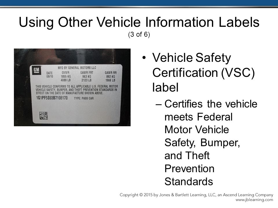 Using Other Vehicle Information Labels (3 of 6) Vehicle Safety Certification (VSC) label –Certifies the vehicle meets Federal Motor Vehicle Safety, Bumper, and Theft Prevention Standards