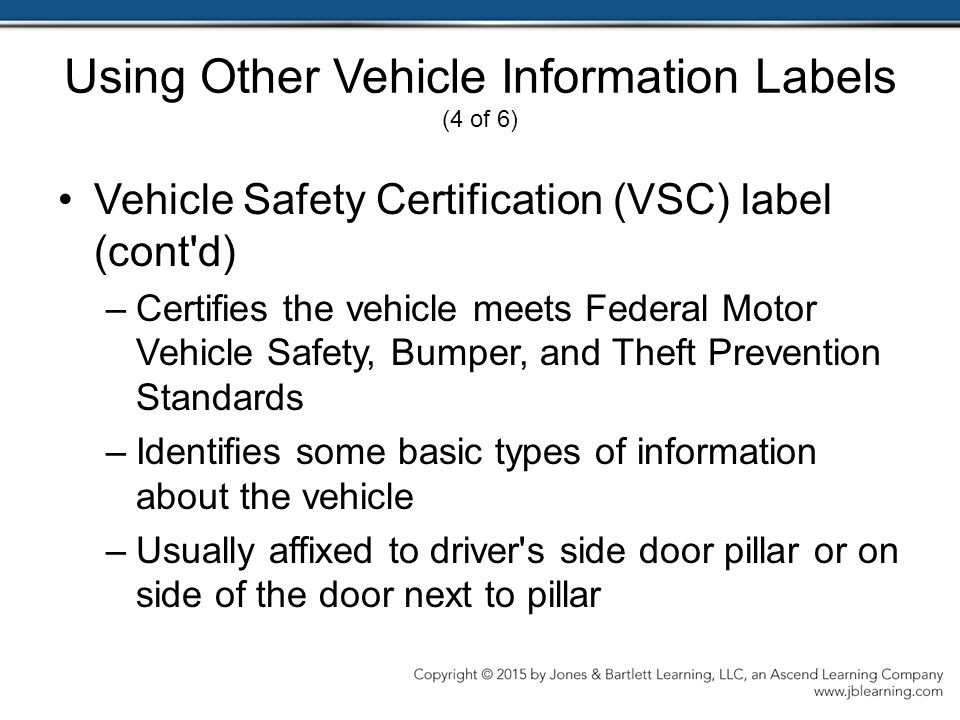 Using Other Vehicle Information Labels (4 of 6) Vehicle Safety Certification (VSC) label (cont d) –Certifies the vehicle meets Federal Motor Vehicle Safety, Bumper, and Theft Prevention Standards –Identifies some basic types of information about the vehicle –Usually affixed to driver s side door pillar or on side of the door next to pillar