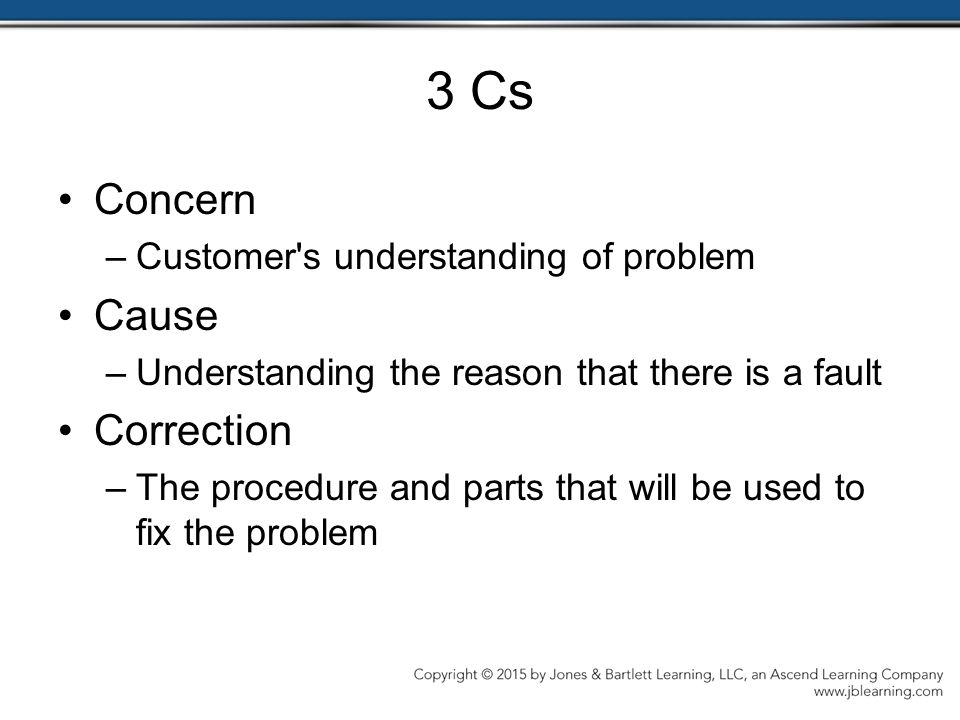 3 Cs Concern –Customer s understanding of problem Cause –Understanding the reason that there is a fault Correction –The procedure and parts that will be used to fix the problem