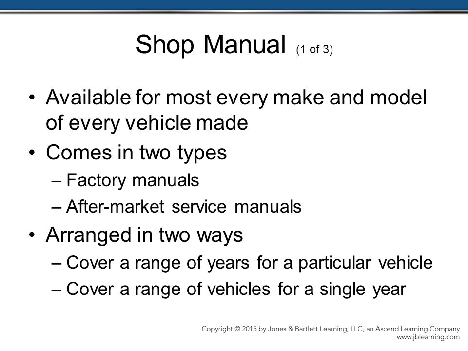 Shop Manual (1 of 3) Available for most every make and model of every vehicle made Comes in two types –Factory manuals –After-market service manuals Arranged in two ways –Cover a range of years for a particular vehicle –Cover a range of vehicles for a single year