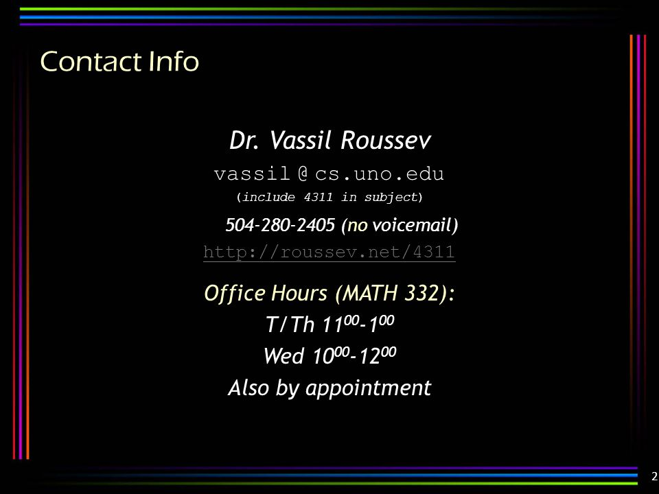 2 Contact Info Dr. Vassil Roussev vassil @ cs.uno.edu (include 4311 in subject) 504-280-2405 (no voicemail) http://roussev.net/4311 Office Hours (MATH
