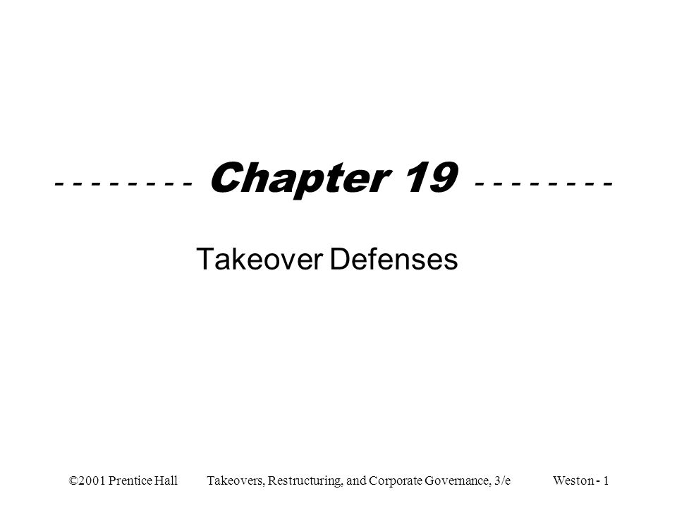 ©2001 Prentice Hall Takeovers, Restructuring, and Corporate Governance, 3/e Weston - 1 - - - - - - - - Chapter 19 - - - - - - - - Takeover Defenses