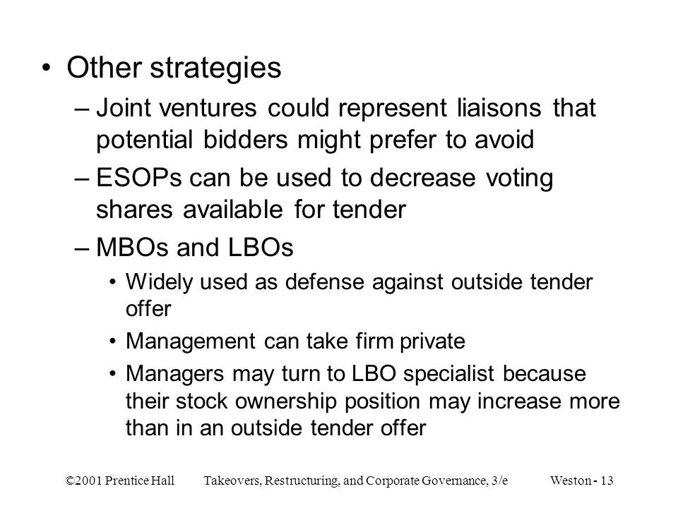 ©2001 Prentice Hall Takeovers, Restructuring, and Corporate Governance, 3/e Weston - 13 Other strategies –Joint ventures could represent liaisons that potential bidders might prefer to avoid –ESOPs can be used to decrease voting shares available for tender –MBOs and LBOs Widely used as defense against outside tender offer Management can take firm private Managers may turn to LBO specialist because their stock ownership position may increase more than in an outside tender offer