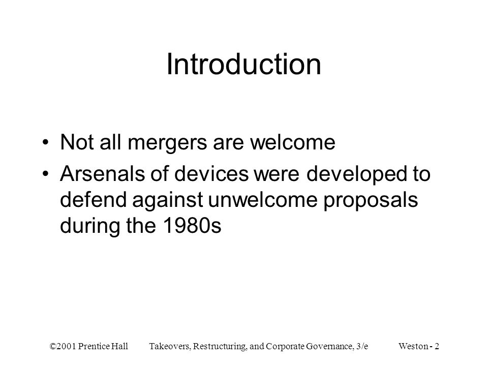 ©2001 Prentice Hall Takeovers, Restructuring, and Corporate Governance, 3/e Weston - 2 Introduction Not all mergers are welcome Arsenals of devices were developed to defend against unwelcome proposals during the 1980s