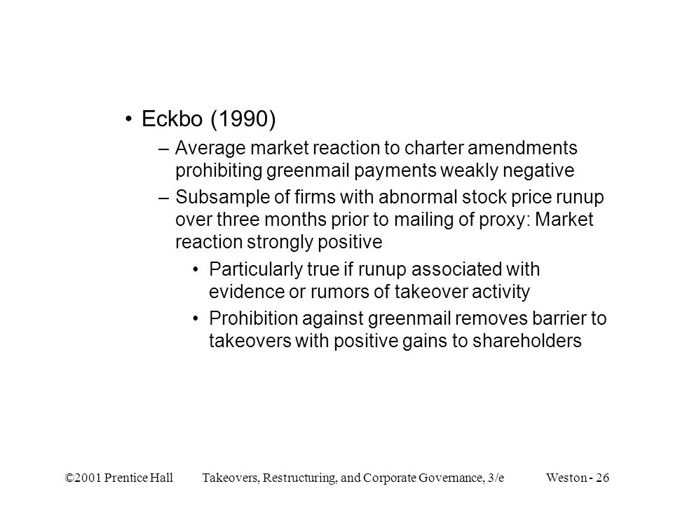 ©2001 Prentice Hall Takeovers, Restructuring, and Corporate Governance, 3/e Weston - 26 Eckbo (1990) –Average market reaction to charter amendments prohibiting greenmail payments weakly negative –Subsample of firms with abnormal stock price runup over three months prior to mailing of proxy: Market reaction strongly positive Particularly true if runup associated with evidence or rumors of takeover activity Prohibition against greenmail removes barrier to takeovers with positive gains to shareholders