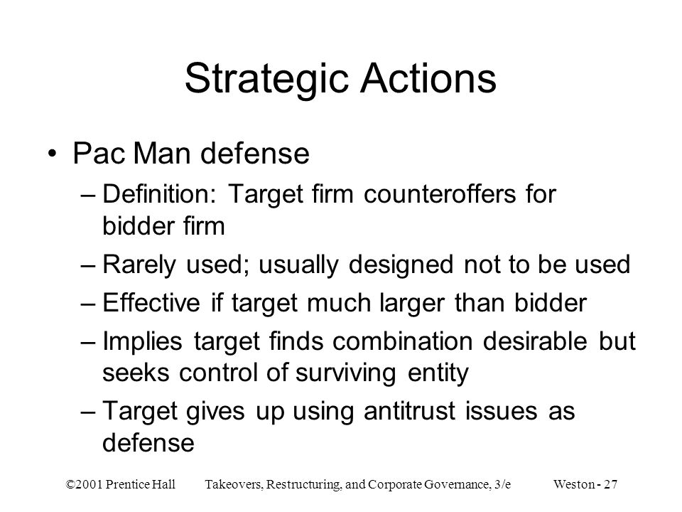 ©2001 Prentice Hall Takeovers, Restructuring, and Corporate Governance, 3/e Weston - 27 Strategic Actions Pac Man defense –Definition: Target firm counteroffers for bidder firm –Rarely used; usually designed not to be used –Effective if target much larger than bidder –Implies target finds combination desirable but seeks control of surviving entity –Target gives up using antitrust issues as defense