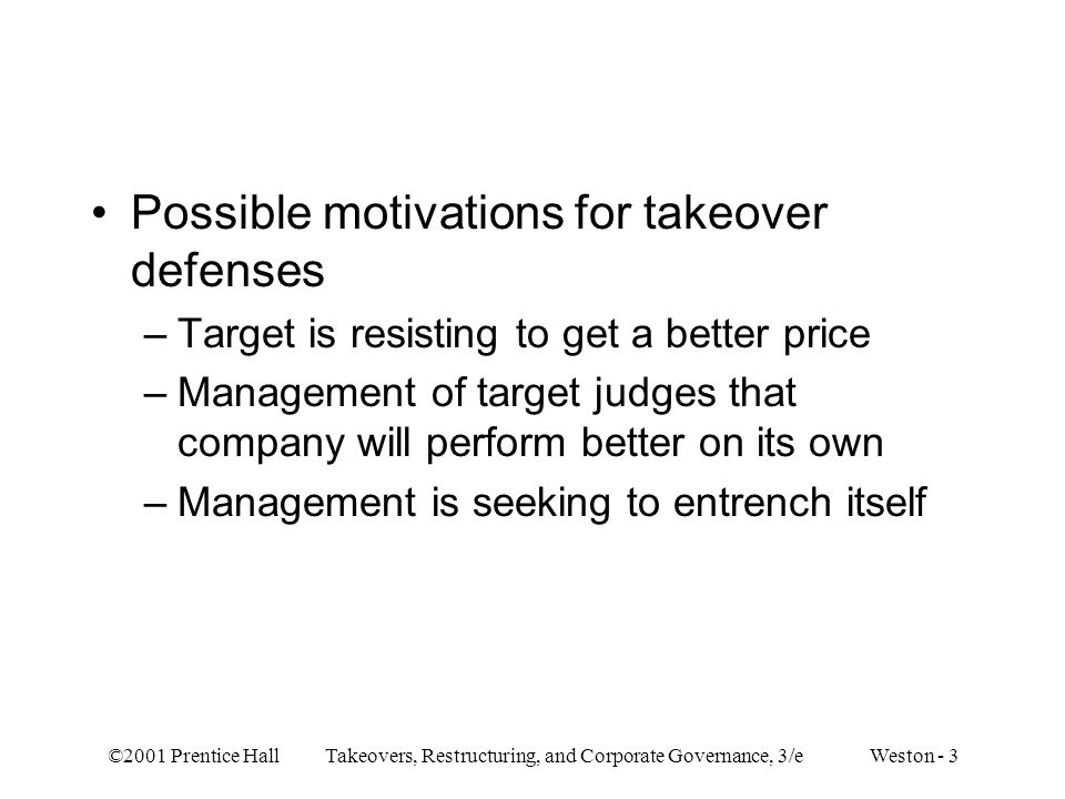 ©2001 Prentice Hall Takeovers, Restructuring, and Corporate Governance, 3/e Weston - 3 Possible motivations for takeover defenses –Target is resisting to get a better price –Management of target judges that company will perform better on its own –Management is seeking to entrench itself