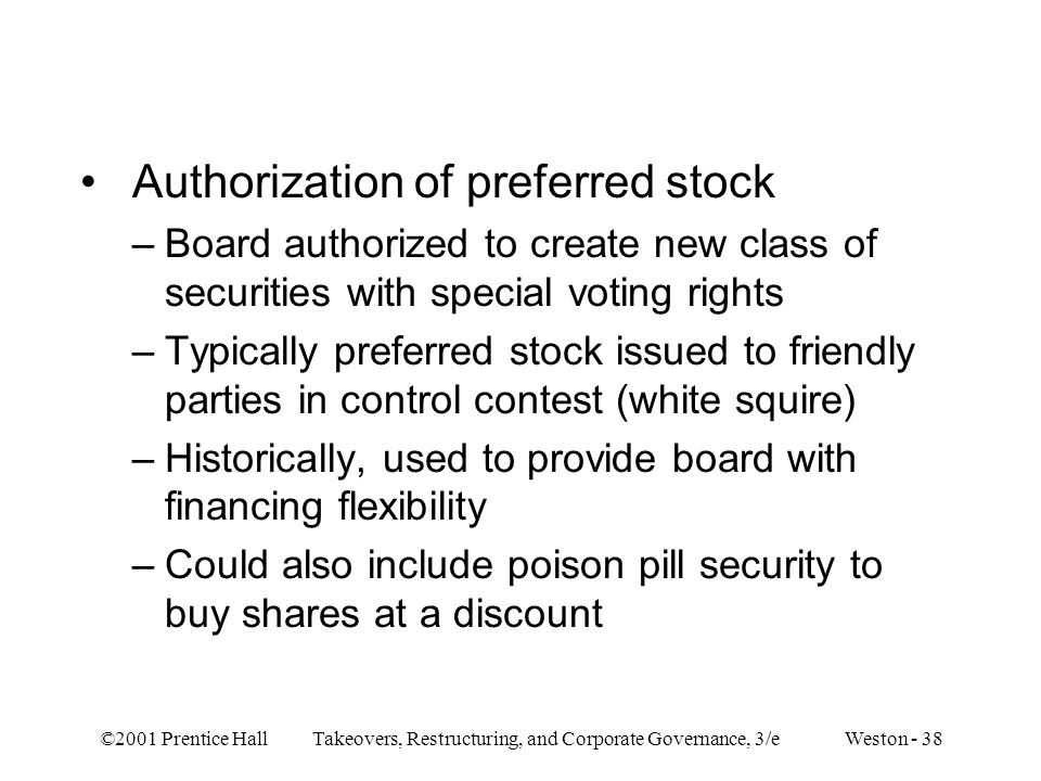 ©2001 Prentice Hall Takeovers, Restructuring, and Corporate Governance, 3/e Weston - 38 Authorization of preferred stock –Board authorized to create new class of securities with special voting rights –Typically preferred stock issued to friendly parties in control contest (white squire) –Historically, used to provide board with financing flexibility –Could also include poison pill security to buy shares at a discount