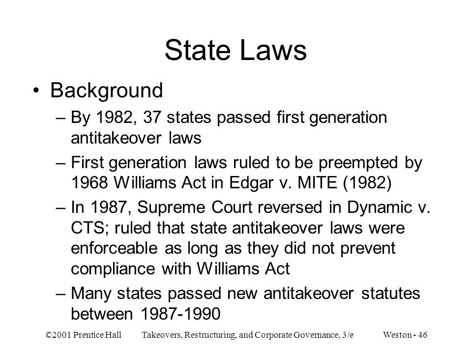 ©2001 Prentice Hall Takeovers, Restructuring, and Corporate Governance, 3/e Weston - 46 State Laws Background –By 1982, 37 states passed first generation antitakeover laws –First generation laws ruled to be preempted by 1968 Williams Act in Edgar v.