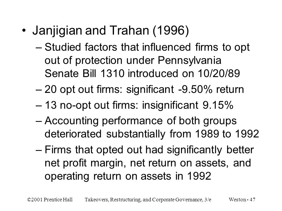 ©2001 Prentice Hall Takeovers, Restructuring, and Corporate Governance, 3/e Weston - 47 Janjigian and Trahan (1996) –Studied factors that influenced firms to opt out of protection under Pennsylvania Senate Bill 1310 introduced on 10/20/89 –20 opt out firms: significant -9.50% return –13 no-opt out firms: insignificant 9.15% –Accounting performance of both groups deteriorated substantially from 1989 to 1992 –Firms that opted out had significantly better net profit margin, net return on assets, and operating return on assets in 1992