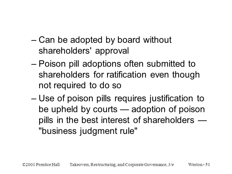 ©2001 Prentice Hall Takeovers, Restructuring, and Corporate Governance, 3/e Weston - 51 –Can be adopted by board without shareholders approval –Poison pill adoptions often submitted to shareholders for ratification even though not required to do so –Use of poison pills requires justification to be upheld by courts — adoption of poison pills in the best interest of shareholders — business judgment rule