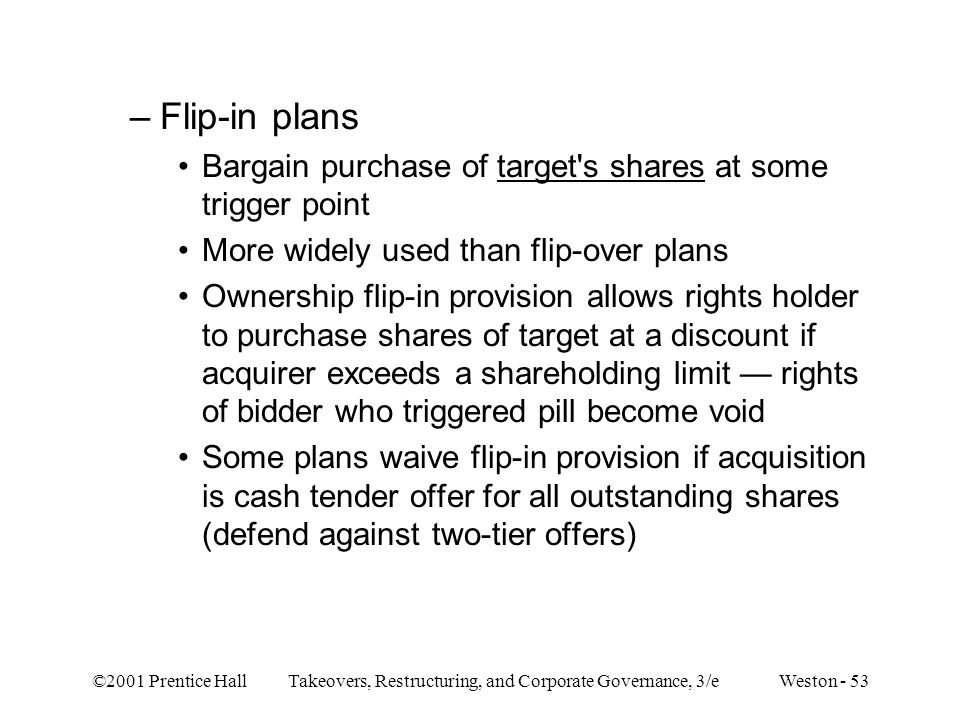 ©2001 Prentice Hall Takeovers, Restructuring, and Corporate Governance, 3/e Weston - 53 –Flip-in plans Bargain purchase of target s shares at some trigger point More widely used than flip-over plans Ownership flip-in provision allows rights holder to purchase shares of target at a discount if acquirer exceeds a shareholding limit — rights of bidder who triggered pill become void Some plans waive flip-in provision if acquisition is cash tender offer for all outstanding shares (defend against two-tier offers)