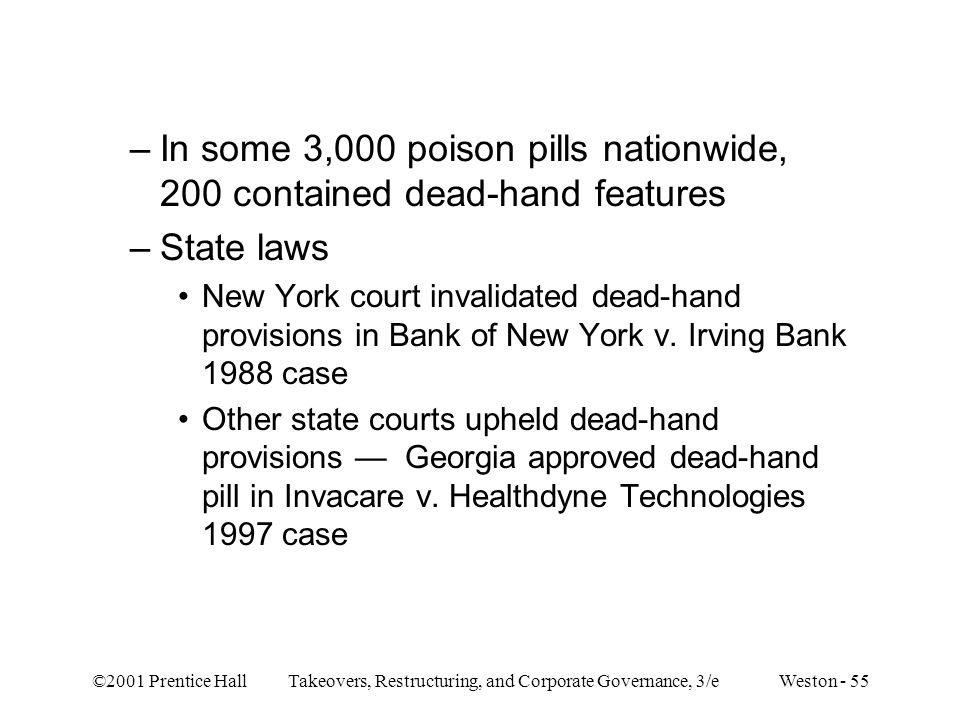 ©2001 Prentice Hall Takeovers, Restructuring, and Corporate Governance, 3/e Weston - 55 –In some 3,000 poison pills nationwide, 200 contained dead-hand features –State laws New York court invalidated dead-hand provisions in Bank of New York v.