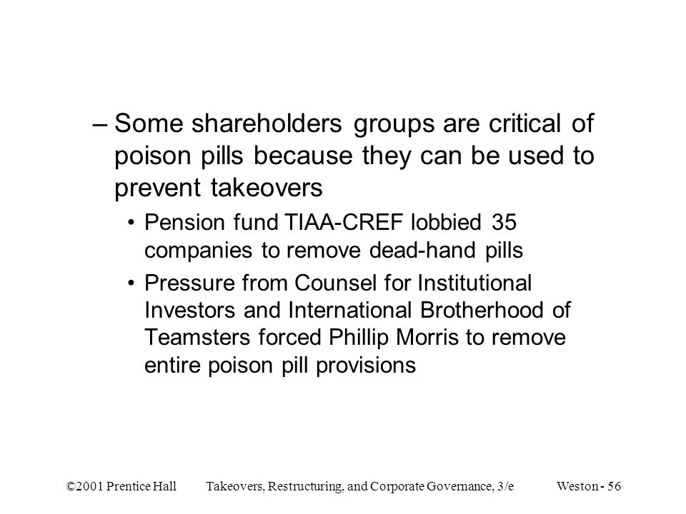 ©2001 Prentice Hall Takeovers, Restructuring, and Corporate Governance, 3/e Weston - 56 –Some shareholders groups are critical of poison pills because they can be used to prevent takeovers Pension fund TIAA-CREF lobbied 35 companies to remove dead-hand pills Pressure from Counsel for Institutional Investors and International Brotherhood of Teamsters forced Phillip Morris to remove entire poison pill provisions