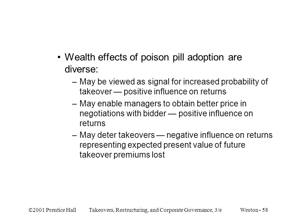 ©2001 Prentice Hall Takeovers, Restructuring, and Corporate Governance, 3/e Weston - 58 Wealth effects of poison pill adoption are diverse: –May be viewed as signal for increased probability of takeover — positive influence on returns –May enable managers to obtain better price in negotiations with bidder — positive influence on returns –May deter takeovers — negative influence on returns representing expected present value of future takeover premiums lost