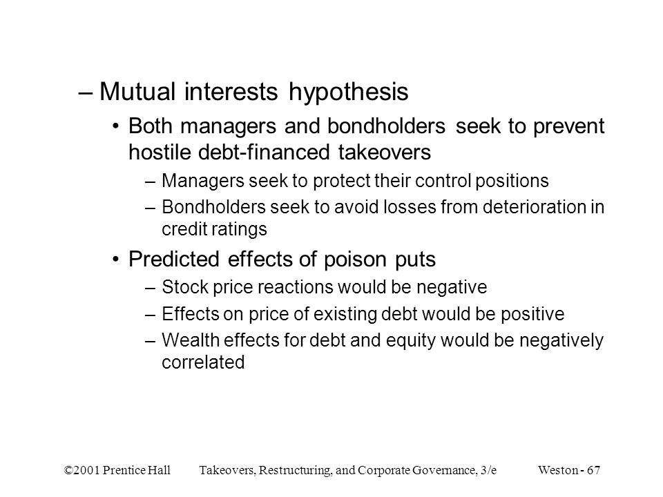 ©2001 Prentice Hall Takeovers, Restructuring, and Corporate Governance, 3/e Weston - 67 –Mutual interests hypothesis Both managers and bondholders seek to prevent hostile debt-financed takeovers –Managers seek to protect their control positions –Bondholders seek to avoid losses from deterioration in credit ratings Predicted effects of poison puts –Stock price reactions would be negative –Effects on price of existing debt would be positive –Wealth effects for debt and equity would be negatively correlated