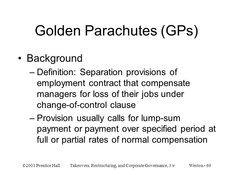 ©2001 Prentice Hall Takeovers, Restructuring, and Corporate Governance, 3/e Weston - 69 Golden Parachutes (GPs) Background –Definition: Separation provisions of employment contract that compensate managers for loss of their jobs under change-of-control clause –Provision usually calls for lump-sum payment or payment over specified period at full or partial rates of normal compensation