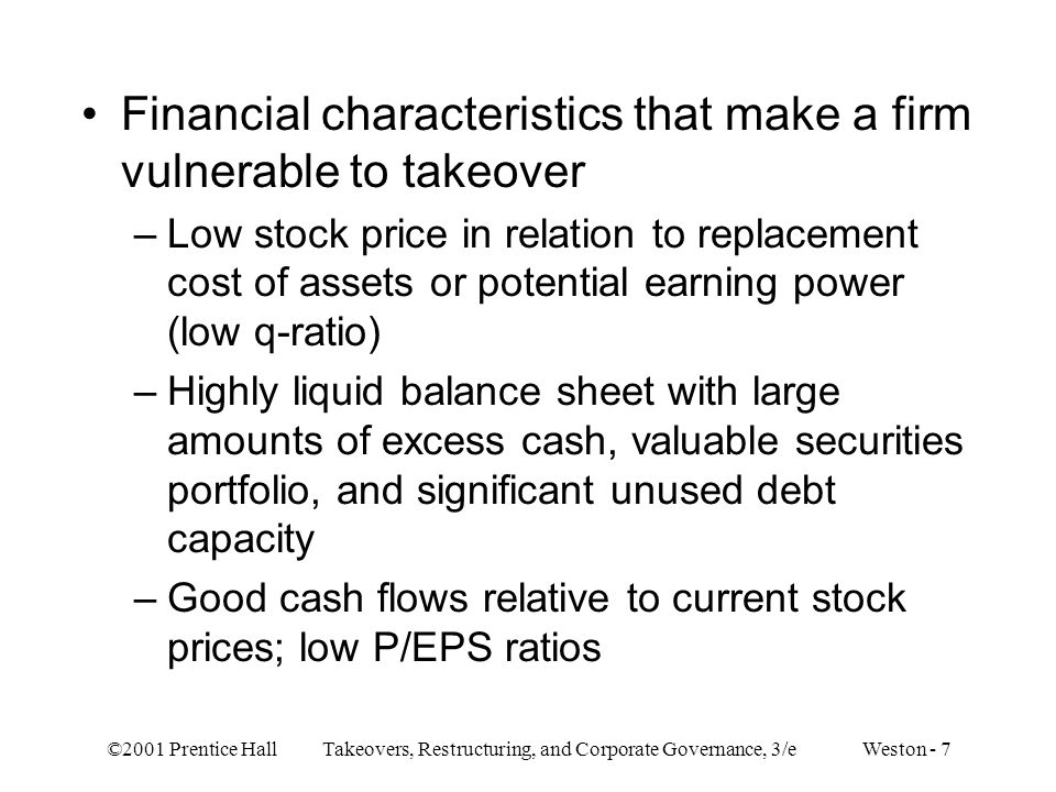 ©2001 Prentice Hall Takeovers, Restructuring, and Corporate Governance, 3/e Weston - 7 Financial characteristics that make a firm vulnerable to takeover –Low stock price in relation to replacement cost of assets or potential earning power (low q-ratio) –Highly liquid balance sheet with large amounts of excess cash, valuable securities portfolio, and significant unused debt capacity –Good cash flows relative to current stock prices; low P/EPS ratios