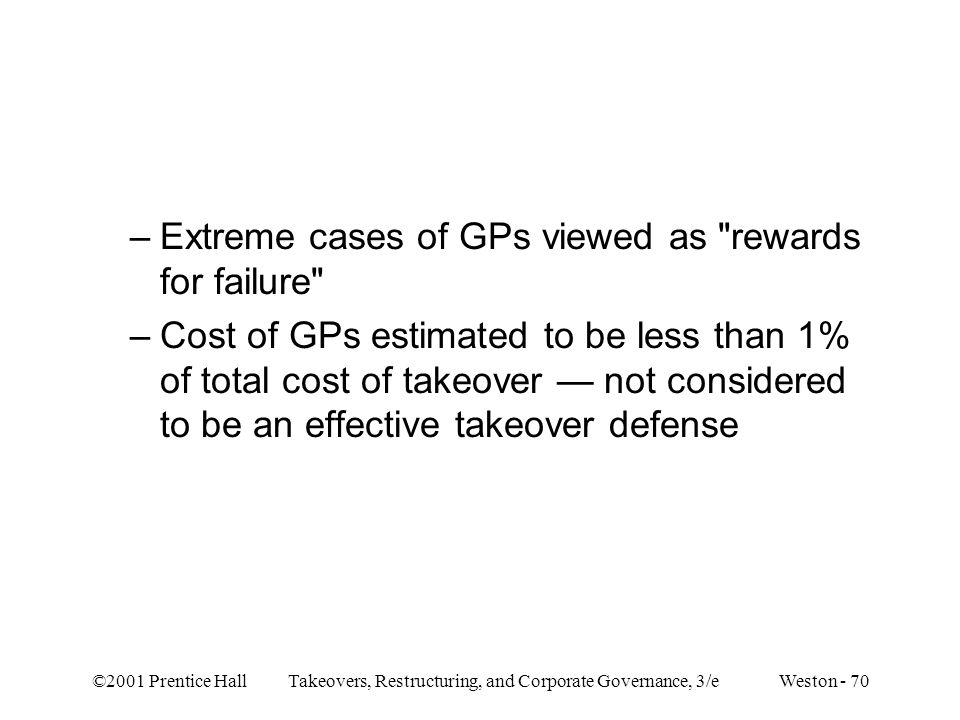©2001 Prentice Hall Takeovers, Restructuring, and Corporate Governance, 3/e Weston - 70 –Extreme cases of GPs viewed as rewards for failure –Cost of GPs estimated to be less than 1% of total cost of takeover — not considered to be an effective takeover defense