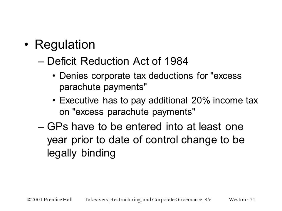 ©2001 Prentice Hall Takeovers, Restructuring, and Corporate Governance, 3/e Weston - 71 Regulation –Deficit Reduction Act of 1984 Denies corporate tax deductions for excess parachute payments Executive has to pay additional 20% income tax on excess parachute payments –GPs have to be entered into at least one year prior to date of control change to be legally binding