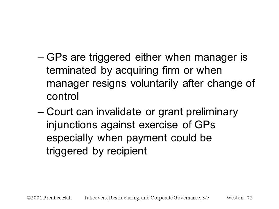 ©2001 Prentice Hall Takeovers, Restructuring, and Corporate Governance, 3/e Weston - 72 –GPs are triggered either when manager is terminated by acquiring firm or when manager resigns voluntarily after change of control –Court can invalidate or grant preliminary injunctions against exercise of GPs especially when payment could be triggered by recipient
