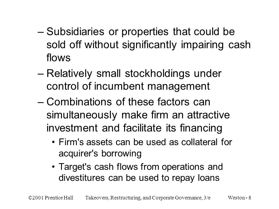 ©2001 Prentice Hall Takeovers, Restructuring, and Corporate Governance, 3/e Weston - 8 –Subsidiaries or properties that could be sold off without significantly impairing cash flows –Relatively small stockholdings under control of incumbent management –Combinations of these factors can simultaneously make firm an attractive investment and facilitate its financing Firm s assets can be used as collateral for acquirer s borrowing Target s cash flows from operations and divestitures can be used to repay loans