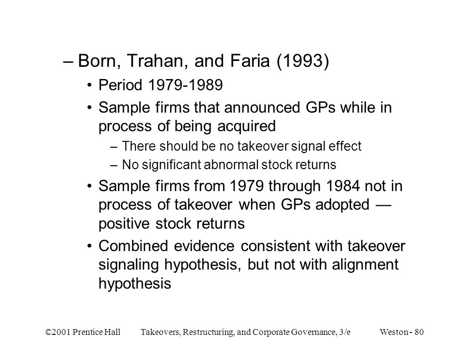 ©2001 Prentice Hall Takeovers, Restructuring, and Corporate Governance, 3/e Weston - 80 –Born, Trahan, and Faria (1993) Period 1979-1989 Sample firms that announced GPs while in process of being acquired –There should be no takeover signal effect –No significant abnormal stock returns Sample firms from 1979 through 1984 not in process of takeover when GPs adopted — positive stock returns Combined evidence consistent with takeover signaling hypothesis, but not with alignment hypothesis