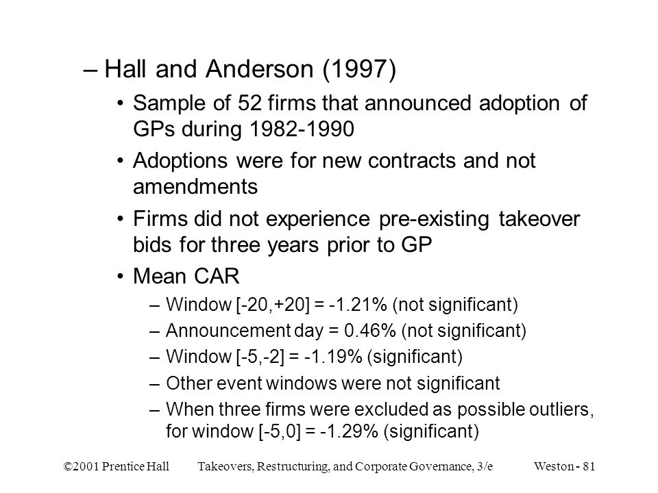 ©2001 Prentice Hall Takeovers, Restructuring, and Corporate Governance, 3/e Weston - 81 –Hall and Anderson (1997) Sample of 52 firms that announced adoption of GPs during 1982-1990 Adoptions were for new contracts and not amendments Firms did not experience pre-existing takeover bids for three years prior to GP Mean CAR –Window [-20,+20] = -1.21% (not significant) –Announcement day = 0.46% (not significant) –Window [-5,-2] = -1.19% (significant) –Other event windows were not significant –When three firms were excluded as possible outliers, for window [-5,0] = -1.29% (significant)