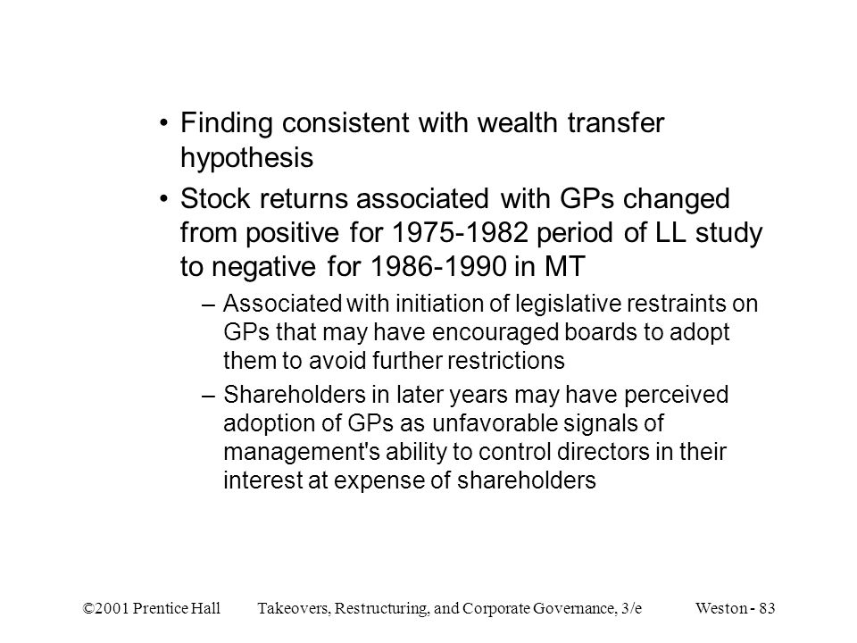 ©2001 Prentice Hall Takeovers, Restructuring, and Corporate Governance, 3/e Weston - 83 Finding consistent with wealth transfer hypothesis Stock returns associated with GPs changed from positive for 1975-1982 period of LL study to negative for 1986-1990 in MT –Associated with initiation of legislative restraints on GPs that may have encouraged boards to adopt them to avoid further restrictions –Shareholders in later years may have perceived adoption of GPs as unfavorable signals of management s ability to control directors in their interest at expense of shareholders