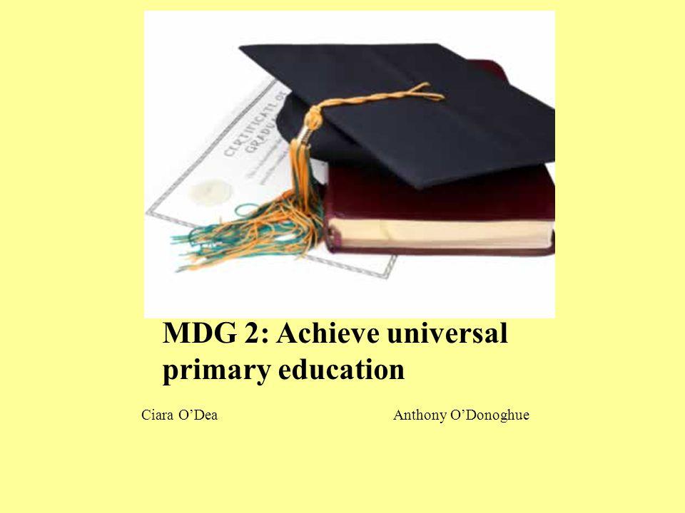 MDG 2: Achieve universal primary education Ciara O'Dea Anthony O'Donoghue