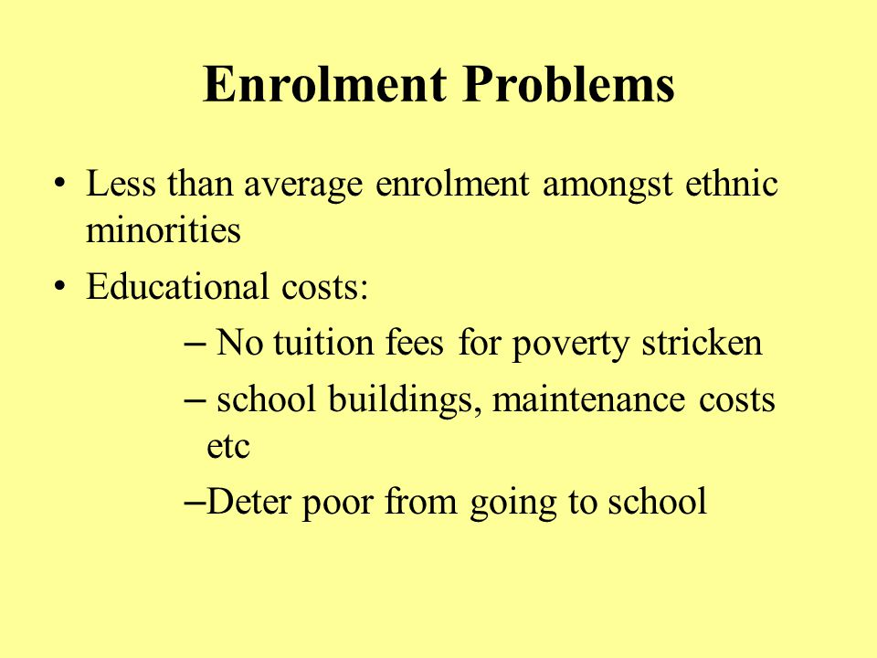 Enrolment Problems Less than average enrolment amongst ethnic minorities Educational costs: – No tuition fees for poverty stricken – school buildings,