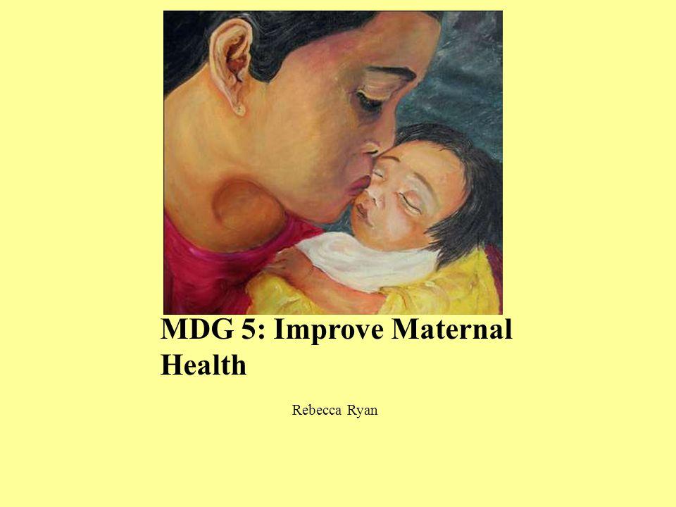 MDG 5: Improve Maternal Health Rebecca Ryan