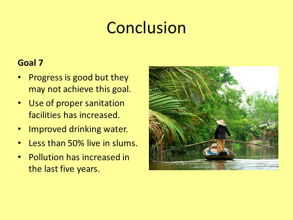 Conclusion Goal 7 Progress is good but they may not achieve this goal. Use of proper sanitation facilities has increased. Improved drinking water. Les