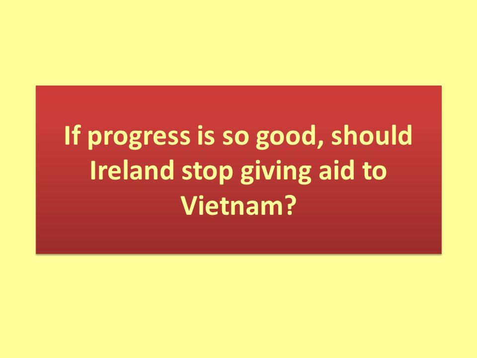 If progress is so good, should Ireland stop giving aid to Vietnam?