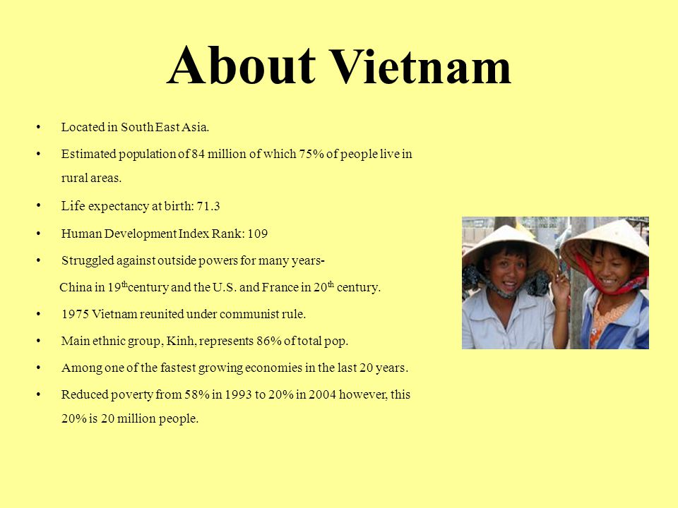 About Vietnam Located in South East Asia. Estimated population of 84 million of which 75% of people live in rural areas. Life expectancy at birth: 71.
