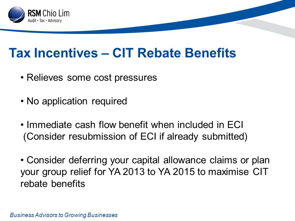 Business Advisors to Growing Businesses Tax Incentives – CIT Rebate Benefits Relieves some cost pressures No application required Immediate cash flow benefit when included in ECI (Consider resubmission of ECI if already submitted) Consider deferring your capital allowance claims or plan your group relief for YA 2013 to YA 2015 to maximise CIT rebate benefits