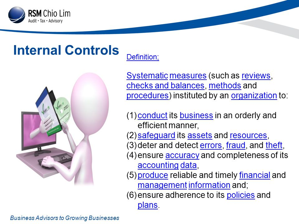 Business Advisors to Growing Businesses Internal Controls Definition; SystematicSystematic measures (such as reviews, checks and balances, methods and procedures) instituted by an organization to:measuresreviews checks and balancesmethods proceduresorganization (1)conduct its business in an orderly and efficient manner,conductbusiness (2)safeguard its assets and resources,safeguardassetsresources (3)deter and detect errors, fraud, and theft,errorsfraudtheft (4)ensure accuracy and completeness of its accounting data,accuracy accountingdata (5)produce reliable and timely financial and management information and;producefinancial managementinformation (6)ensure adherence to its policies and plans.policies plans