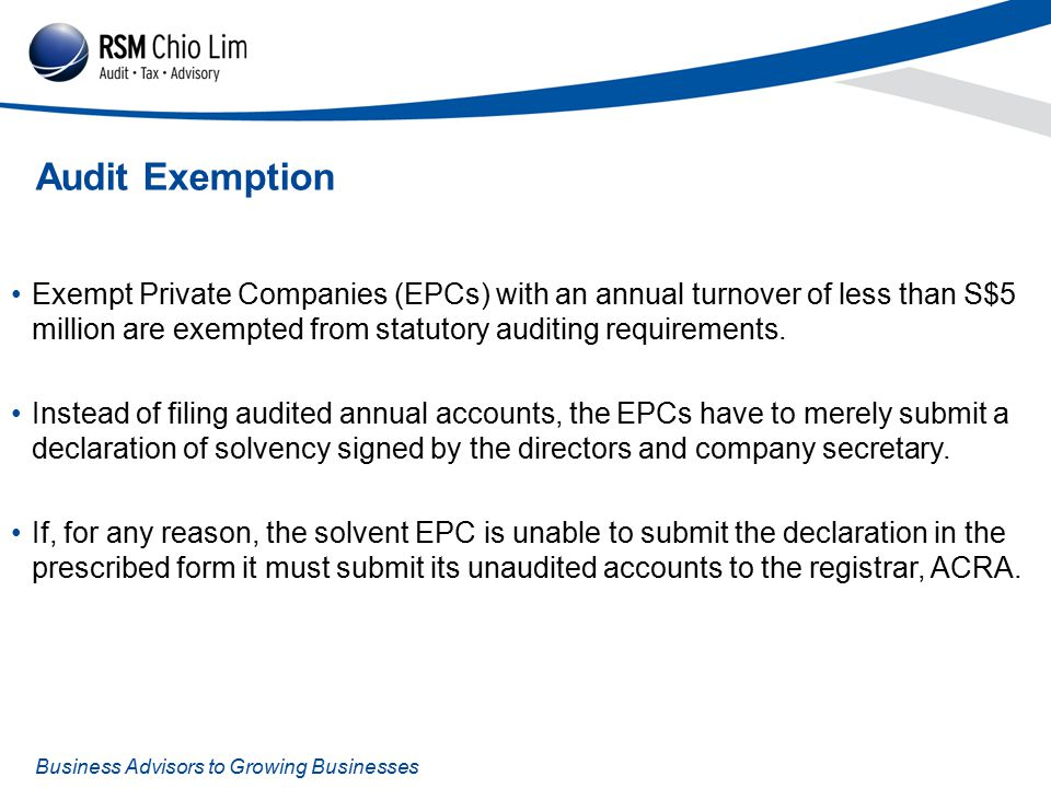 Business Advisors to Growing Businesses Audit Exemption Exempt Private Companies (EPCs) with an annual turnover of less than S$5 million are exempted from statutory auditing requirements.