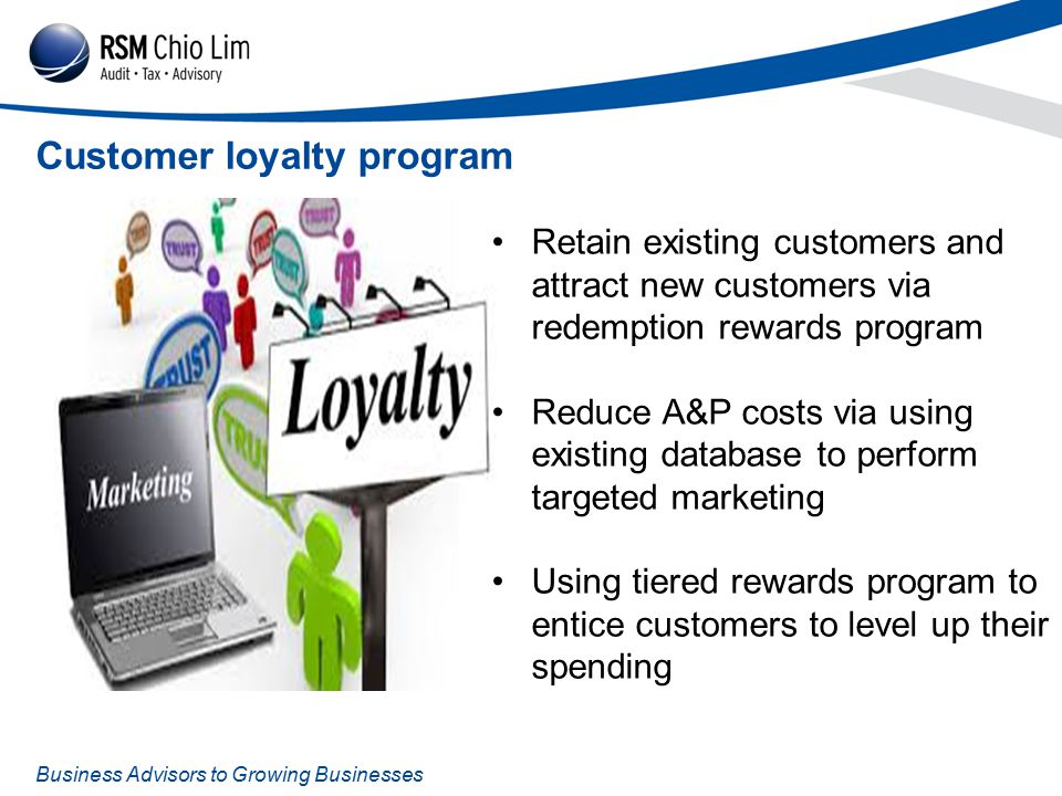 Business Advisors to Growing Businesses Customer loyalty program Retain existing customers and attract new customers via redemption rewards program Reduce A&P costs via using existing database to perform targeted marketing Using tiered rewards program to entice customers to level up their spending