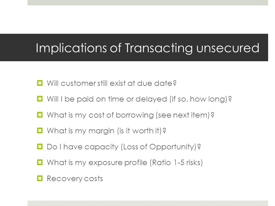 Implications of Transacting unsecured  Will customer still exist at due date.