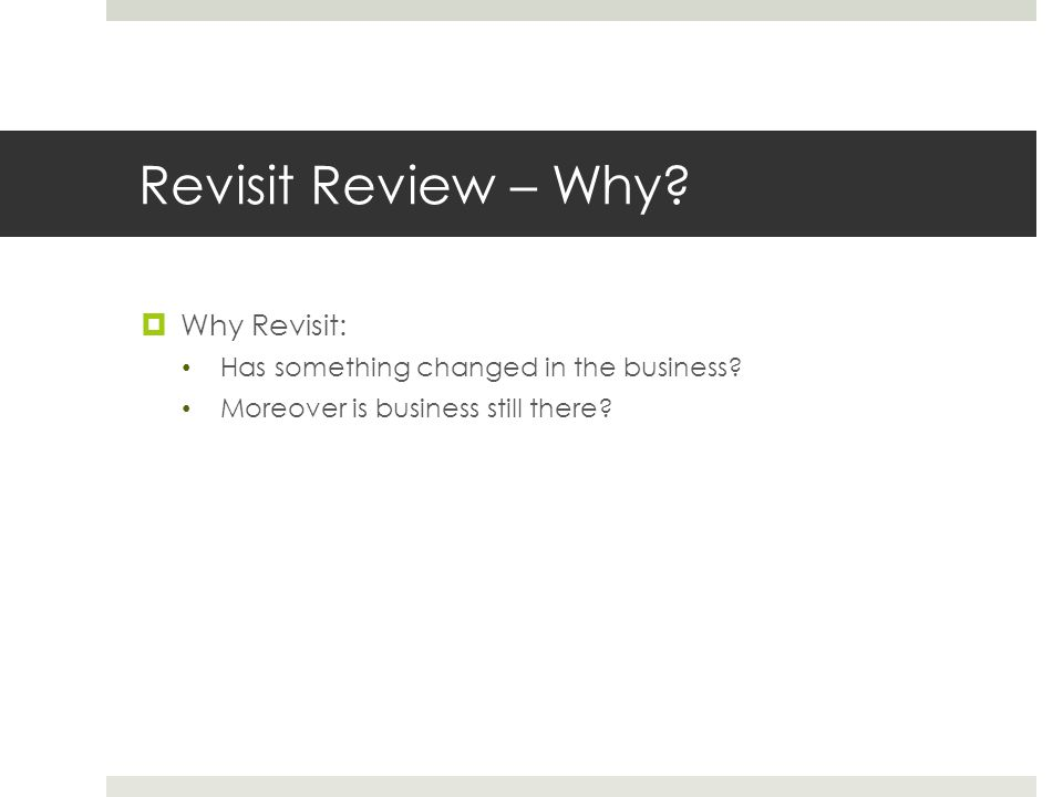 Revisit Review – Why?  Why Revisit: Has something changed in the business? Moreover is business still there?