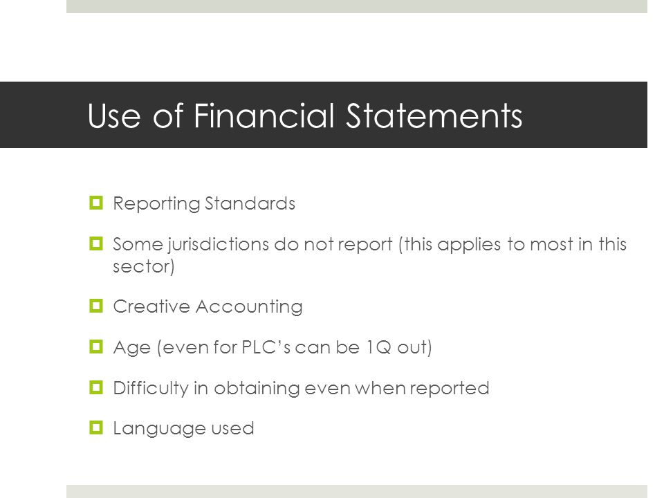 Use of Financial Statements  Reporting Standards  Some jurisdictions do not report (this applies to most in this sector)  Creative Accounting  Age